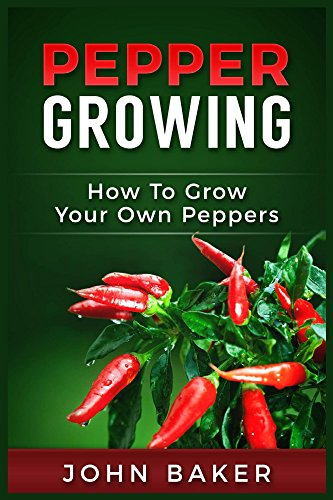 Pepper Growing: How to Grow Your Own Peppers by [Baker, John]