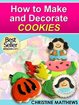 How to Make and Decorate Cookies (Cake Decorating for Beginners Book 3) by [Matthews, Christine]