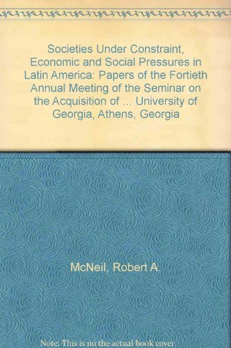 Societies Under Constraint, Economic and Social Pressures in Latin America: Papers of the Fortieth Annual Meeting of the Seminar on the Acquisition of ... (English, Spanish and Portuguese Edition)
