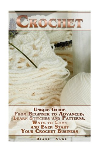 Crochet: Unique Guide From Beginner to Advanced . Learn Stitches and Patterns, Ways to Care and Even Start Your Crochet Business: (complete book of crochet, crochet stitches) (crochet books) by CreateSpace Independent Publishing Platform