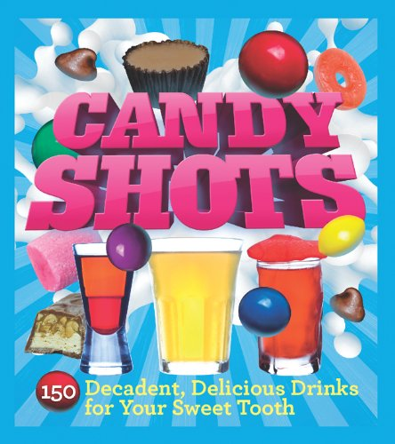 Candy Shots: 150 Decadent, Delicious Drinks for Your Sweet Tooth (Best Sweet Alcoholic Drinks)