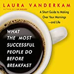What the Most Successful People Do Before Breakfast: A Short Guide to Making Over Your Mornings - And Life (Int'l Edit.) | Laura Vanderkam