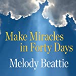 Make Miracles in Forty Days: Turning What You Have into What You Want | Melody Beattie