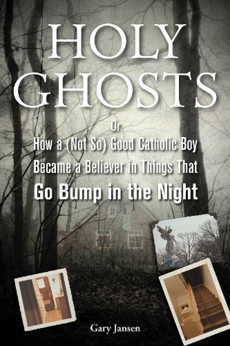 Holy Ghosts: Or, How a (Not So) Good Catholic Boy Became a Believer in Things That Go Bump in  the Night -