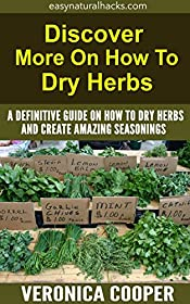 Discover More on How to Dry Herbs: A Definitive Guide On How To Dry Herbs And Create Amazing Seasonings (Spices and Herbs Cooking Book 2)