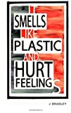It Smells Like Plastic and Hurt Feelings, J. Bradley, 0615627498