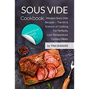 Sous Vide Cookbook Modern Sous Vide Recipes The Art and Science of Cooking For Perfectly Low Temperature Cooked Meals Plus Photos Nutrition Facts