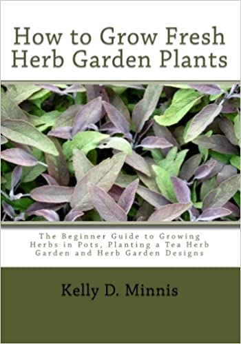 Incroyable How To Grow Fresh Herb Garden Plants: The Beginner Guide To Growing Herbs  In Pots, Planting A Tea Herb Garden And Herb Garden Designs: Kelly D  Minnis: ...