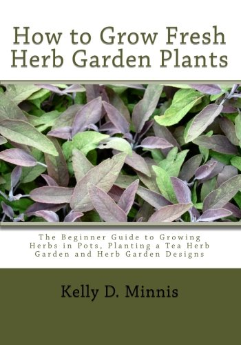 How to Grow Fresh Herb Garden Plants: The Beginner Guide to Growing Herbs in Pots, Planting a Tea Herb Garden and Herb Garden ()