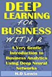 machine learning using r - Deep Learning for Business with R: A Very Gentle Introduction To Business Analytics Using Deep Neural Networks