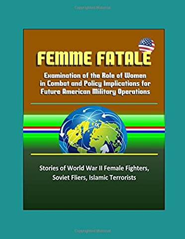 Femme Fatale: Examination of the Role of Women in Combat and Policy Implications for Future American Military Operations - Stories of World War II Female Fighters, Soviet Fliers, Islamic - Soviet Air Force Fighter
