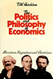 The Politics and Philosophy of Economics : Marxians, Keynesians, and Austrians, Hutchinson, T. W., 0814734162