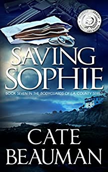 Saving Sophie: Book Seven In The Bodyguards Of L.A. County Series by [Beauman, Cate]