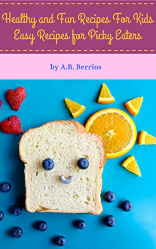 Healthy and Fun Recipes For Kids: Easy Recipes for Picky Eaters by A.B. Berrios