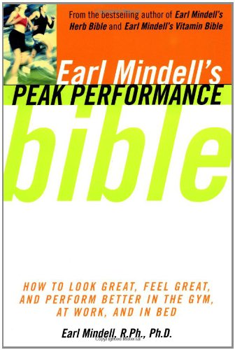 Read Online Earl Mindell'S Peak Performance Bible: How To Look Great Feel Great And Perform Better In The Gym At Work And In Be PDF