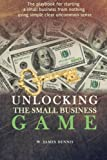 Unlocking the Small Business Game, W. James Dennis, 0991558715
