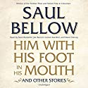Him with His Foot in His Mouth and Other Stories Audiobook by Saul Bellow Narrated by Sean Runnette, Joe Barrett, Grover Gardner, Dawn Harvey