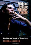 Without Getting Killed or Caught: The Life and Music of Guy Clark (John and Robin Dickson Series in Texas Music, Sponsored by t)
