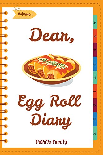 Dear, Egg Roll Diary: Make An Awesome Month With 30 Best Egg Roll Recipes! (Egg Roll Cookbook, Egg Roll Recipes, Egg Roll Recipe Book, Best Chinese Cookbook, Vietnamese Cookbook) [Volume 1] by PuPaDo Family