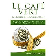 Le café vert  –  un moyen durable pour perdre du poids ?: Comment vous pouvez perdre rapidement et facilement du poids avec le café vert (French Edition)