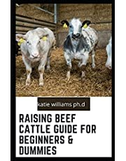 Raising Beef Cattle Guide for Beginners & Dummies: Comprehensive Guide on Cow Production, Fencing, Feeding, Handling, Breeding and more