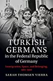 """Sarah Thomsen Vierra, """"Turkish Germans in the Federal Republic of Germany: Immigration, Space, and Belonging, 1961-1990"""" (Cambridge UP, 2018)"""