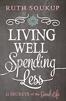 Living Well, Spending Less!: 12 Secrets of the Good Life by [Soukup, Ruth]
