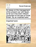 An Essay on the Management of the Present War with Spain, As Far As It Has Been Hitherto Conducted on the Part of Great Britain by an Impartial Hand, Impartial Hand., 1140684841