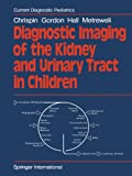 Diagnostic Imaging of the Kidney and Urinary Tract in Children, Chrispin, A. R. and Gordon, I., 1447130995