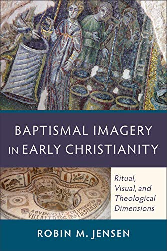 Baptismal Imagery in Early Christianity: Ritual, Visual, And Theological Dimensions - $28.00