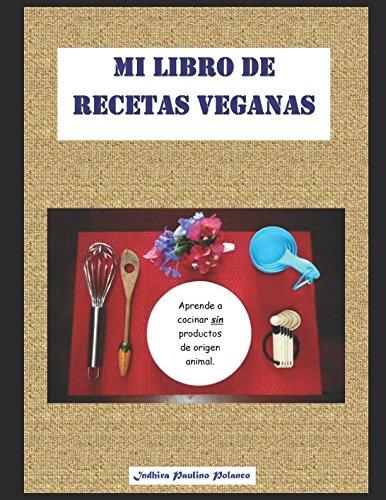 Mi Libro de Recetas Veganas: Aprende a cocinar deliciosas recetas, fáciles, económicas y saludables, sin productos de origen animal. (Spanish Edition)