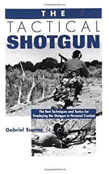 The Tactical Shotgun: The Best Techniques and Tactics for Employing the Shotgun in Personal Combat by [Suarez, Gabriel, Gabe Suarez]