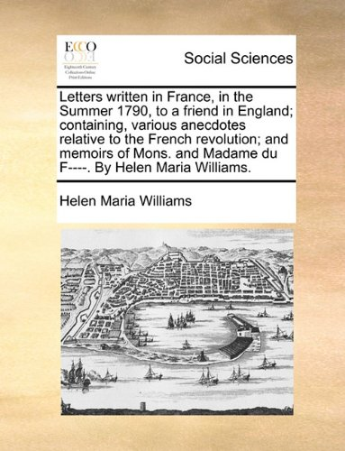 Letters written in France, in the Summer 1790, to a friend in England; containing, various anecdotes relative to the French revolution; and memoirs of ... and Madame du F----. By Helen Maria Williams.