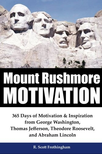 - Mount Rushmore Motivation: 365 Days of Motivation & Inspiration from George Washington, Thomas Jefferson, Theodore Roosevelt and Abraham Lincoln
