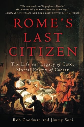 Rome's Last Citizen: The Life and Legacy of Cato, Mortal Enemy of Caesar (Jimmy Soni)