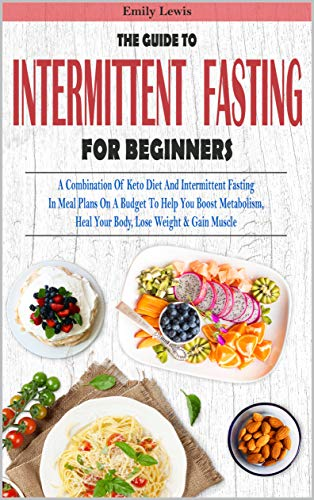 THE GUIDE TO INTERMITTENT FASTING FOR BEGINNERS: A Combination Of Keto Diet And Intermittent Fasting In Meal Plans On A Budget To Help You Boost Metabolism, Heal Your Body, Lose Weight & Gain Muscle by Emily Lewis