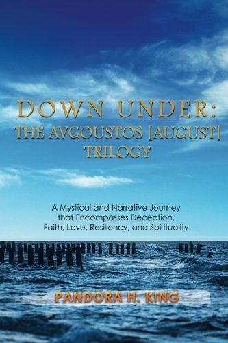 Down Under: The Avgoustos [August] Trilogy: A Arcane and Narrative Journey that Encompasses Deception, Faith, Love, Resiliency, and Spirituality (Avgoustos Trilogy)