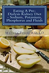 Eating A Pre-Dialysis Kidney Diet - Sodium, Potassium, Phosphorus and Fluids: A Kidney Disease Solution (Renal Diet HQ IQ Pre Dialysis Living) (Volume 2) Paperback