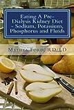 Eating A Pre-Dialysis Kidney Diet - Sodium, Potassium, Phosphorus and Fluids: A Kidney Disease Solution (Renal Diet HQ IQ Pre Dialysis Living) (Volume 2)