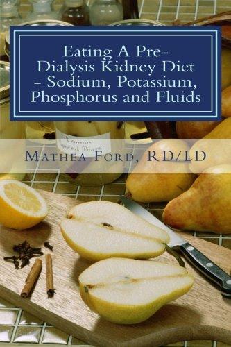 Download Eating A Pre-Dialysis Kidney Diet - Sodium, Potassium, Phosphorus and Fluids: A Kidney Disease Solution (Renal Diet HQ IQ Pre Dialysis Living) (Volume 2) PDF