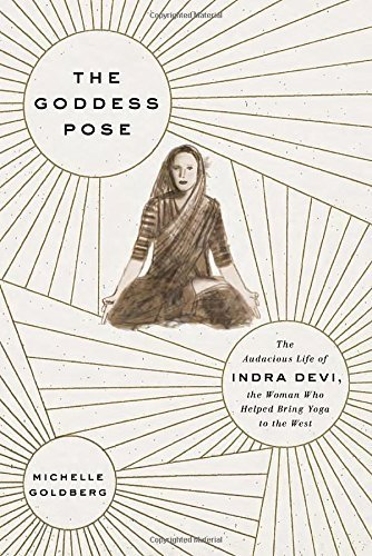 The Goddess Pose: The Audacious Life of Indra Devi, the Woman Who Helped Bring Yoga to the West by Michelle Goldberg (2015-06-09)