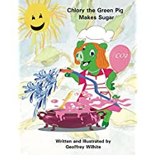 Chlory the Green Pig Makes Sugar (Food for Thought Books Book 1)