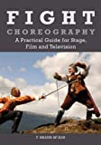 Fight Choreography: A Practical Guide for Stage, Film and Television