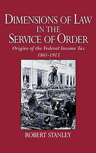 Dimensions of Law in the Service of Order: Origins of the Federal Income Tax, 1861-1913 by Robert Stanley