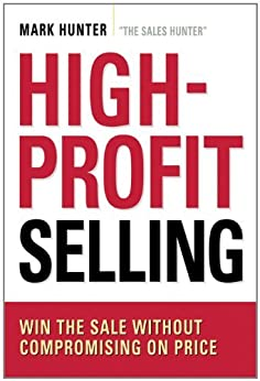 High-Profit Selling: Win the Sale Without Compromising on Price by [Hunter, Mark]