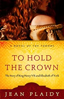 To Hold the Crown: The Story of King Henry VII and Elizabeth of York (A Novel of the Tudors Book 1) by [Plaidy, Jean]