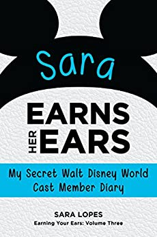 Sara Earns Her Ears: My Secret Walt Disney World Cast Member Diary (Earning Your Ears Book 3) by [Lopes, Sara]