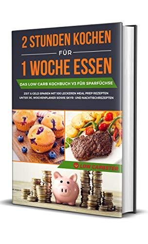2 Stunden kochen für 1 Woche essen: Das Low Carb Kochbuch V3 für Sparfüchse - Zeit & Geld sparen mit 100 leckeren Meal Prep Rezepten unter 3€, Wochenplaner ... Skyr- und Nachtischrezepten (German Edition) by Low Carbster