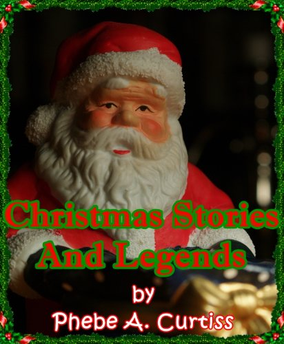 CHRISTMAS STORIES AND LEGENDS - The Original Classic Christmas Stories (Christmas Fiction) COMPILED BY PHEBE A. CURTISS [Annotated and Illustrated]