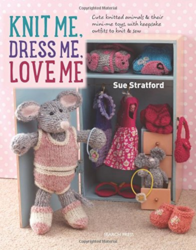 Knit Me, Dress Me, Love Me: Cute knitted animals and their mini-me toys, with keepsake outfits to knit and sew